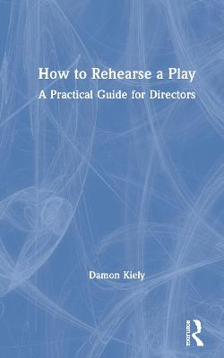 How to Rehearse a Play: A Practical Guide for Directors book