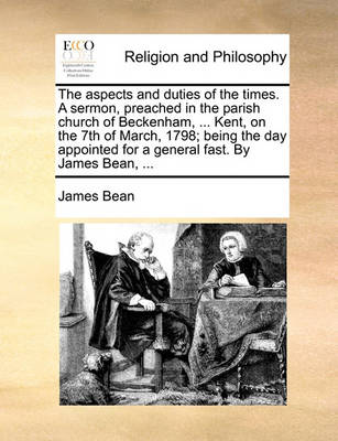 The Aspects and Duties of the Times. a Sermon, Preached in the Parish Church of Beckenham, ... Kent, on the 7th of March, 1798; Being the Day Appointed for a General Fast. by James Bean, book