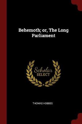Behemoth; Or, the Long Parliament by Thomas Hobbes