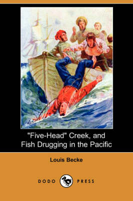 Five-Head Creek, and Fish Drugging in the Pacific (Dodo Press) by Louis Becke
