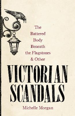 The Battered Body Beneath the Flagstones, and Other Victorian Scandals by Michelle Morgan