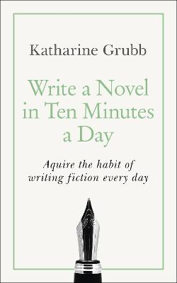 Write a Novel in 10 Minutes a Day: Acquire the habit of writing fiction every day by Katharine Grubb