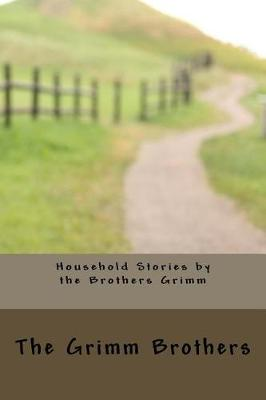 Household Stories by the Brothers Grimm by The Grimm Brothers