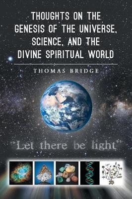 Thoughts on the Genesis of the Universe, Science, and the Divine Spiritual World by Thomas Bridge