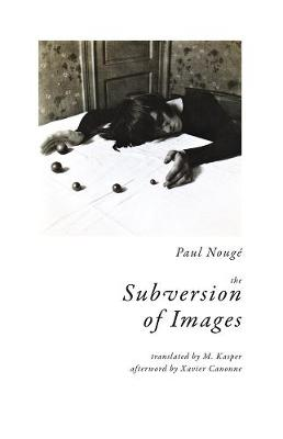 The Subversion of Images: Notes Illustrated with Nineteen Photographs by the Author by Paul Nouge
