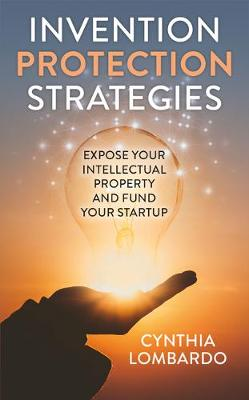 Invention Protection Strategies: Expose Your Intellectual Property and Fund Your Startup by Cynthia Lombardo