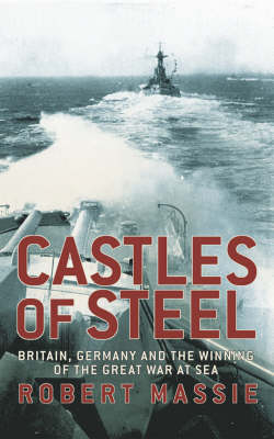 Castles of Steel: Britain, Germany and the Winning of the Great War at Sea by Robert K Massie