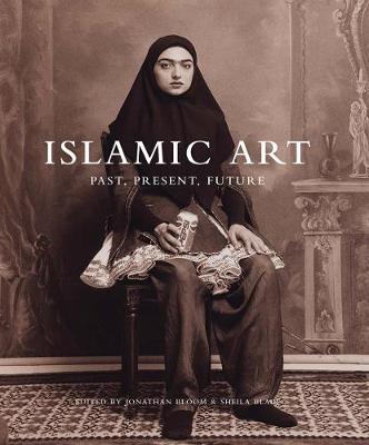 Islamic Art: Past, Present, Future by Jonathan M. Bloom