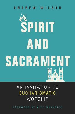 Spirit and Sacrament: An Invitation to Eucharismatic Worship by Andrew Wilson