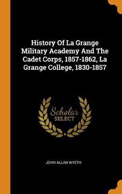 History of La Grange Military Academy and the Cadet Corps, 1857-1862, La Grange College, 1830-1857 by John Allan Wyeth