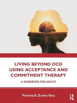 Living Beyond OCD Using Acceptance and Commitment Therapy: A Workbook for Adults by Patricia E. Zurita Ona