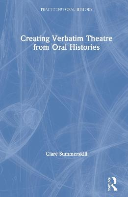 Creating Verbatim Theatre from Oral Histories by Clare Summerskill
