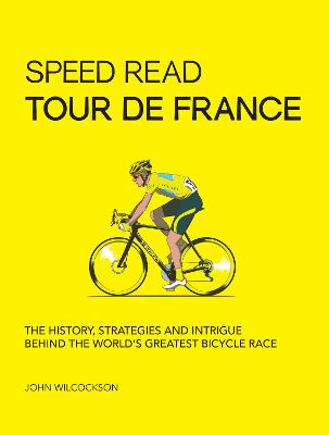 Speed Read Tour de France: The History, Strategies and Intrigue Behind the World's Greatest Bicycle Race by John Wilcockson