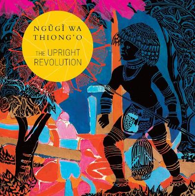 The Upright Revolution: Or Why Humans Walk Upright by Ngugi wa Thiong'o