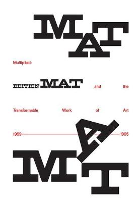 Multiplied: Edition Mat and the Transformable Work of Art, 1959-1965 by Meredith Malone