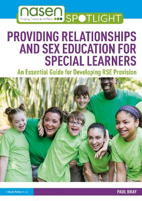 Providing Relationships and Sex Education for Special Learners: An Essential Guide for Developing RSE Provision by Paul Bray
