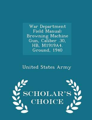 War Department Field Manual: Browning Machine Gun, Caliber .30, Hb, M1919a4. Ground, 1940 - Scholar's Choice Edition by United States Army