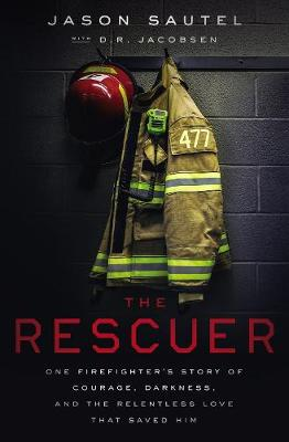 The Rescuer: One Firefighter's Story of Courage, Darkness, and the Relentless Love That Saved Him by Jason Sautel