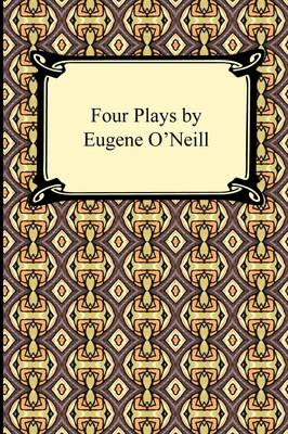 Four Plays by Eugene O'Neill by Eugene Gladstone O'Neill
