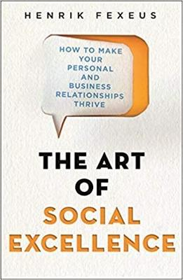 The Art of Social Excellence: How to Make Your Personal and Business Relationships Thrive by Henrik Fexeus