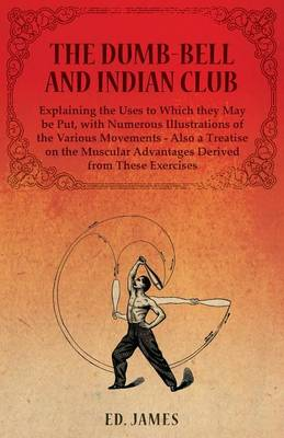 The Dumb-Bell and Indian Club, Explaining the Uses to Which They May Be Put, with Numerous Illustrations of the Various Movements - Also a Treatise on the Muscular Advantages Derived from These Exercises by James Ed