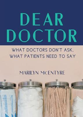 Dear Doctor: What Doctors Don't Ask, What Patients Need to Say by Marilyn McEntyre