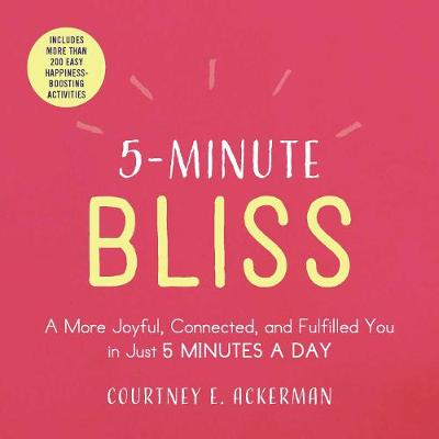 5-Minute Bliss: A More Joyful, Connected, and Fulfilled You in Just 5 Minutes a Day by Courtney E. Ackerman