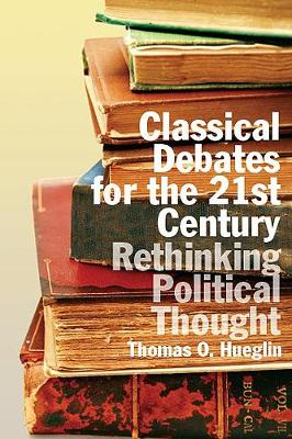 Classical Debates for the 21st Century: Rethinking Political Thought by Thomas O. Hueglin