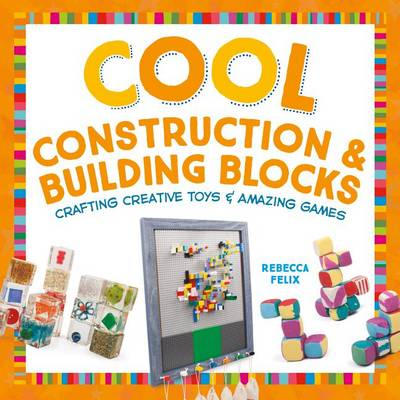 Cool Construction & Building Blocks by Rebecca Felix