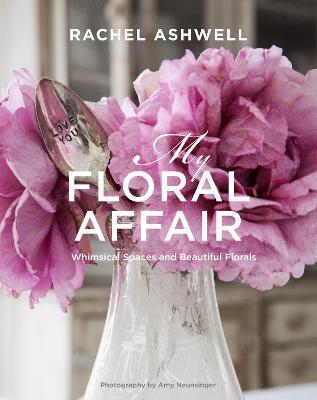 Rachel Ashwell: My Floral Affair by Rachel Ashwell