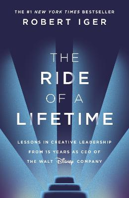 The Ride of a Lifetime: Lessons in Creative Leadership from the CEO of the Walt Disney Company by Robert Iger