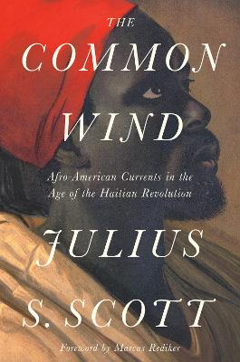 The Common Wind: Afro-American Currents in the Age of the Haitian Revolution by Julius Scott