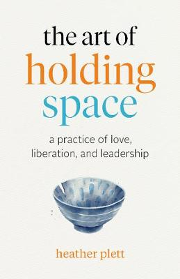 The Art of Holding Space: A Practice of Love, Liberation, and Leadership by Heather Plett