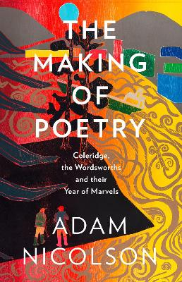 The Making of Poetry: Coleridge, the Wordsworths and Their Year of Marvels by Adam Nicolson