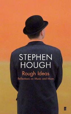 Rough Ideas: Reflections on Music and More by Stephen Hough
