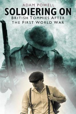 Soldiering On: British Tommies After the First World War by Adam Powell