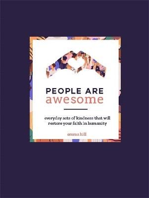 People Are Awesome: A Collection of Uplifting and Inspiring Stories That Will Restore Your Faith in Humanity by Emma Hill