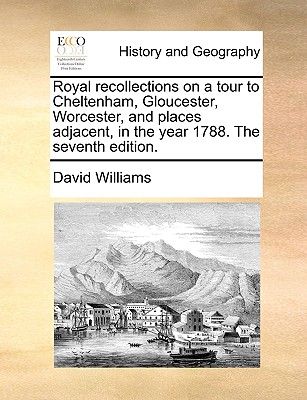 Royal Recollections on a Tour to Cheltenham, Gloucester, Worcester, and Places Adjacent, in the Year 1788. the Seventh Edition by David Williams