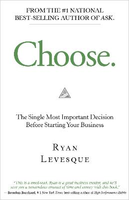 Choose: The Single Most Important Decision Before Starting Your Business by Ryan Levesque