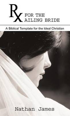 RX for the Ailing Bride: A Biblical Template for the Ideal Christian by Nathan James