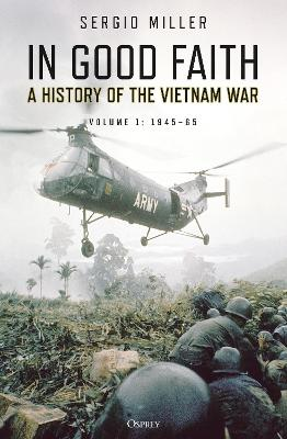 In Good Faith: A History of the Vietnam War Volume 1: 1945-65 by Sergio Miller