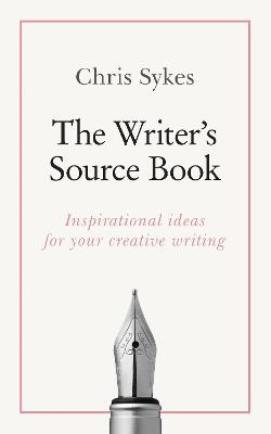 The Writer's Source Book: Inspirational ideas for your creative writing by Chris Sykes