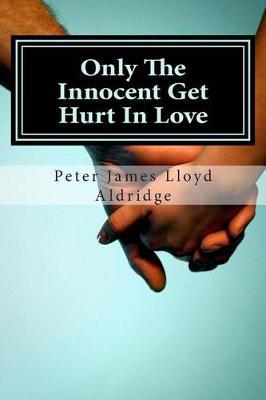 Only the Innocent Get Hurt in Love by MR Peter James Lloyd Aldridge
