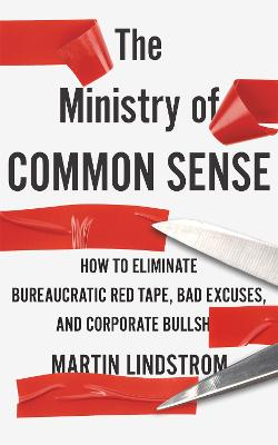 The Ministry of Common Sense: How to Eliminate Bureaucratic Red Tape, Bad Excuses, and Corporate Bullshit by Martin Lindstrom