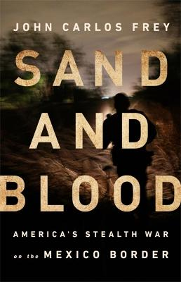 Sand and Blood: America's Stealth War on the Mexico Border by John Carlos Frey
