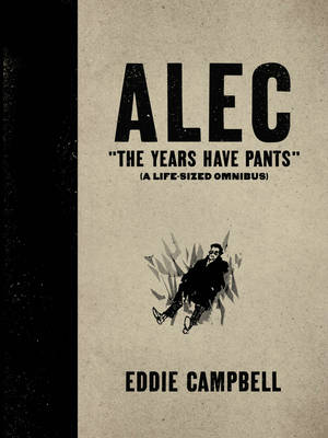 ALEC: The Years Have Pants (A Life-Size Omnibus) Alec The Years Have Pants (A Life-Size Omnibus)Edition Years Have Pants (a Life-size Omnibus) by Eddie Campbell