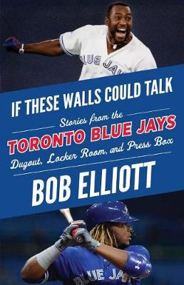 If These Walls Could Talk: Toronto Blue Jays: Stories from the Toronto Blue Jays Dugout, Locker Room, and Press Box by Bob Elliott