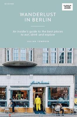 Wanderlust in Berlin: An Insider's Guide to the Best Places to Eat, Drink and Explore by Julian Tompkin