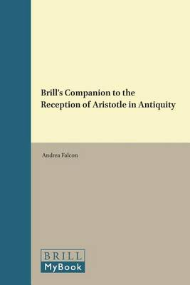 Brill's Companion to the Reception of Aristotle in Antiquity by Andrea Falcon