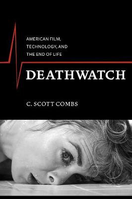 Deathwatch: American Film, Technology, and the End of Life by C. Scott Combs